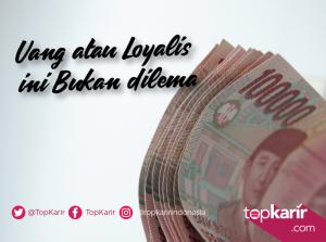 Uang atau Loyalis bukan Dilema   TopKarir.com