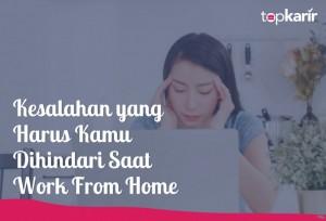Kesalahan yang Harus Kamu Hindari Saat Work From Home | TopKarir.com