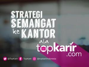 Strategi Semangat ke Kantor Ala TopKarir   TopKarir.com