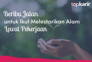 Beribu Jalan untuk Ikut Melestarikan Alam Lewat Pekerjaan | TopKarir.com