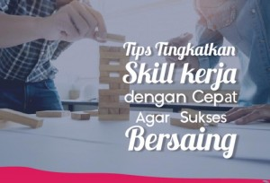 Tips Tingkatkan Skill Kerja dengan Cepat Agar Sukses Bersaing | TopKarir.com