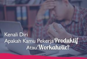 Kenali Diri, Apakah Kamu Pekerja Produktif Atau Workaholic?   TopKarir.com