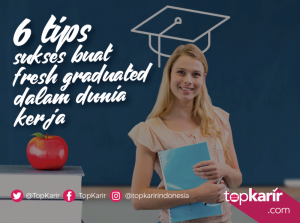 6 Tips Sukses Buat Fresh Graduated Dalam Dunia Kerja   TopKarir.com