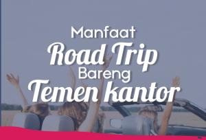 Manfaat Road Trip Bareng Temen Kantor   TopKarir.com