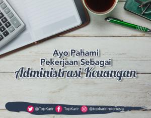 Ayo Pahami Tugas dan Tanggung Jawab Sebagai Administrasi Keuangan    TopKarir.com