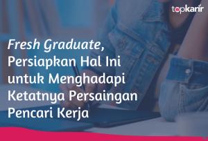 Fresh Graduate, Persiapkan Hal Ini untuk Menghadapi Ketatnya Persaingan Pencari Kerja | TopKarir.com